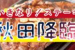 【2018年11月開業】秋田県にいきなりステーキができるみたい!場所・オープン情報まとめ